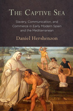 The Captive Sea Slavery, Communication, and Commerce in Early Modern Spain and the Mediterranean by Daniel Hershenzon