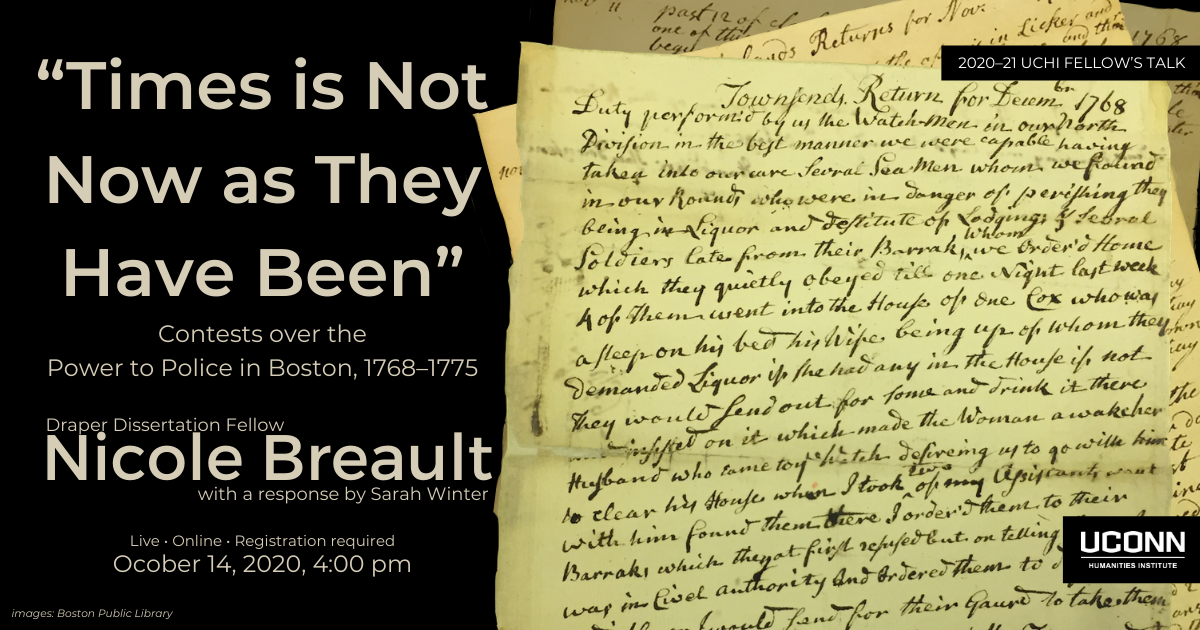 "Poster for Nicole Breault's Talk. Image of hand written archival documents, constables reports from 1768. Beside the image the text reads ""Times is Not Now as they Have Been"": Contests over the Power to Police in Boston, 1768-1775. Draper Dissertation Fellow Nicole Breault with a response by Sarah Willen. Live. Online. Registration Required. October 14, 2020, 4:00 pm."