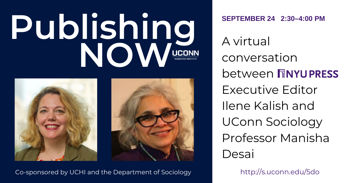 Publishing NOW. A virtual conversation between NYU Press executive editor Ilene Kalish and UConn Sociology Professor Manisha Desai. September 24, 2:30-4:00. Image includes headshots of both participants.