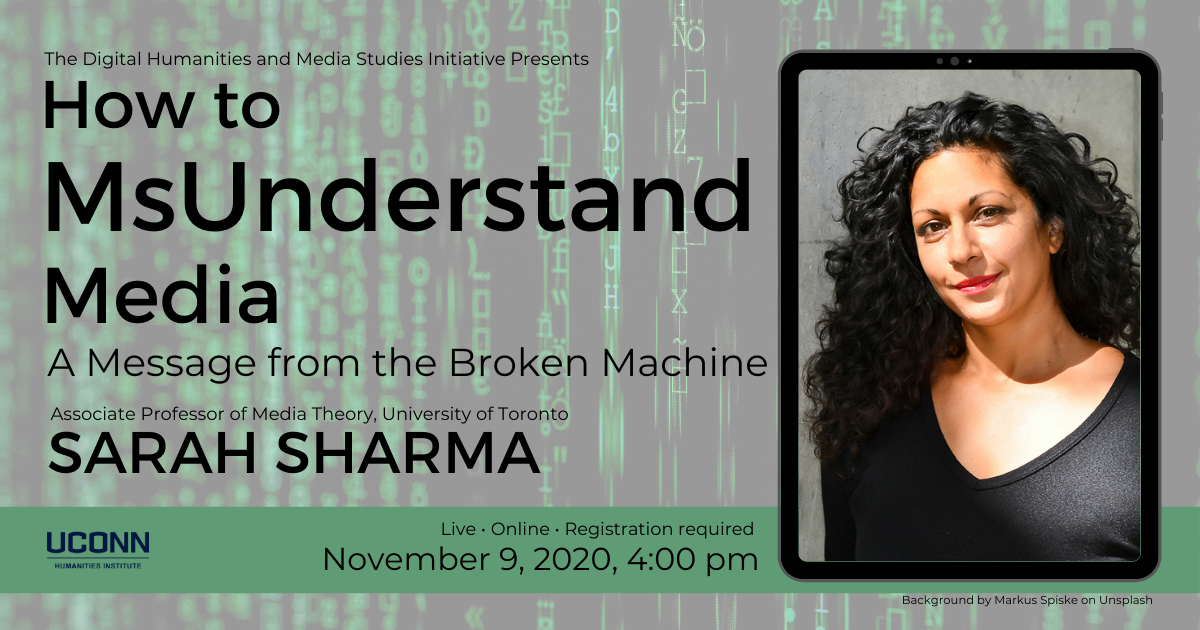 Sarah Sharma How to MsUnderstand Media poster. Poster includes a headshot of Sharma and the following text: The Digital Humanities and Media Studies Initiative Presents How to MsUnderstand Media, A Message from the Broken Machine. Associated Professor of Media Theory, University of Toronto, Sarah Sharma. Live, Online, Registration required, November 9, 2020, 4:00pm.