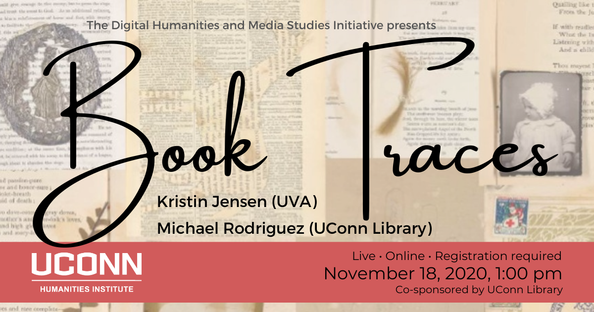 The Digital Humanities and Media Studies Initiative presents Book Traces, Kristin Jensen (UVA), Michael Rodriguez (UConn Library). Live. Online. Registration required. November 18, 2020, 1:00pm. Co-sponsored by UConn Library.