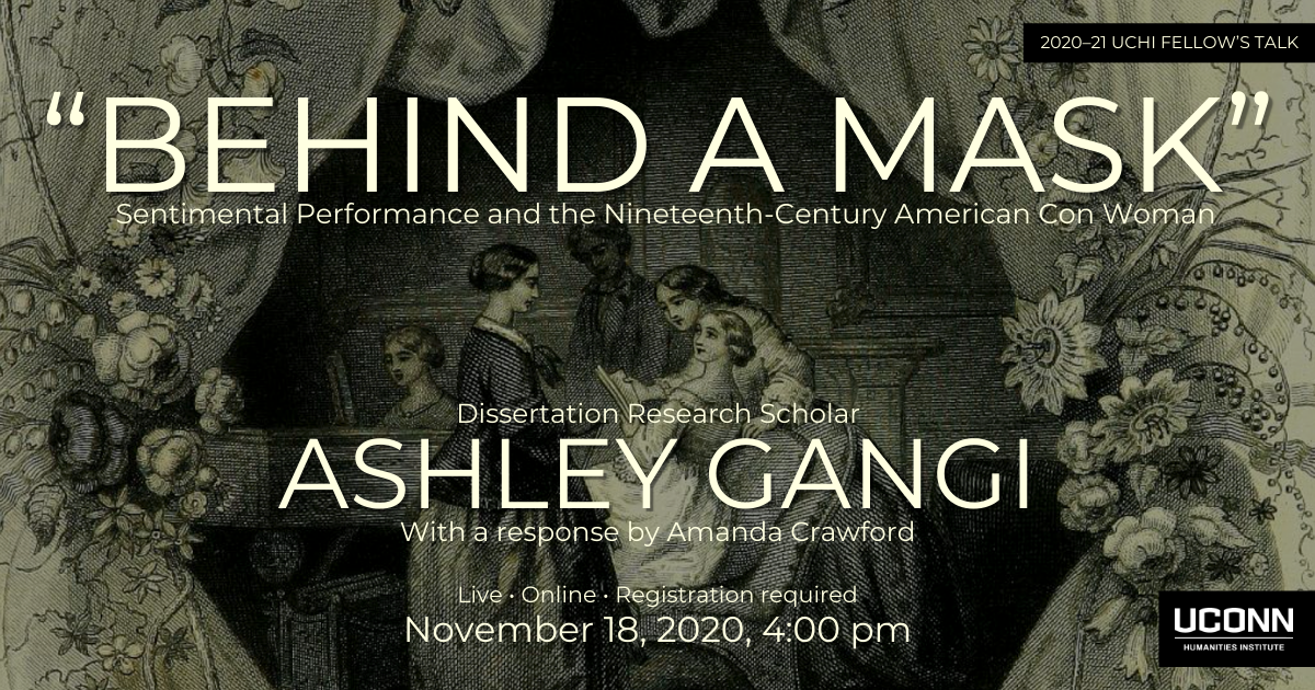 Poster for Ashley Gangi talk. Over a nineteenth-century image of women gathered around a table the text reads: Behind a Mask, Sentimental Performance and the Nineteenth-Century American Con Woman. Dissertation Research Scholar Ashley Gangi with a response by Amanda Crawford. Live. Online. Registration required. November 18, 2020, 4:00pm.