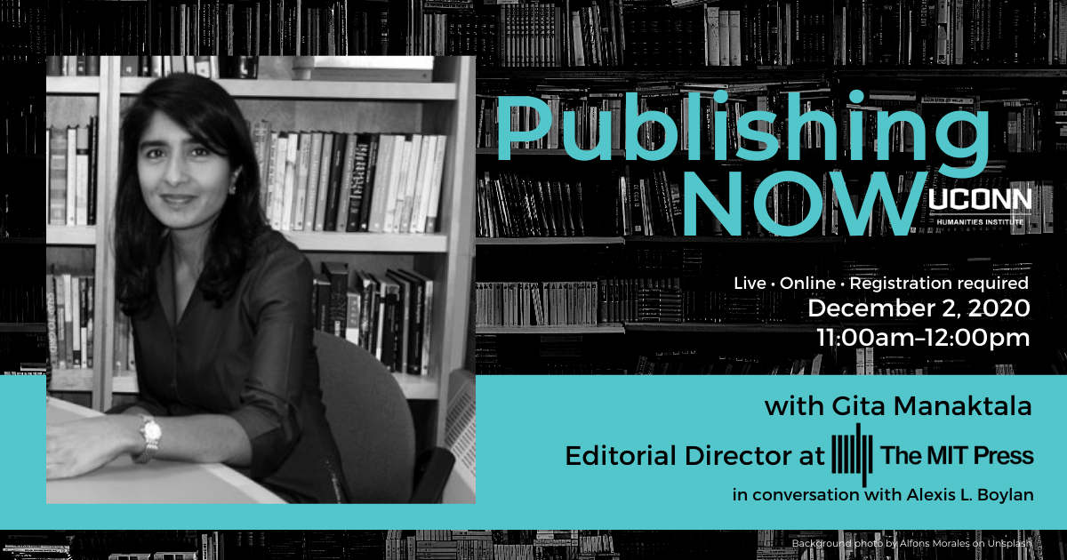 Poster for Publishing NOW with Gita Manaktala of MIT Press in conversation with Alexis L. Boylan. December 2, 2020, 11:00am. Live. Online. Registration Required. With headshot of Manaktala.