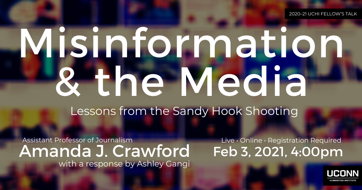 Misinformation and the Media: Lessons from the Sandy Hook Shooting. Assistant Professor of Journalism Amanda J. Crawford with a response by Ashley Gangi. Live. Online. Registration required. Feb 3, 2021, 4:00pm.