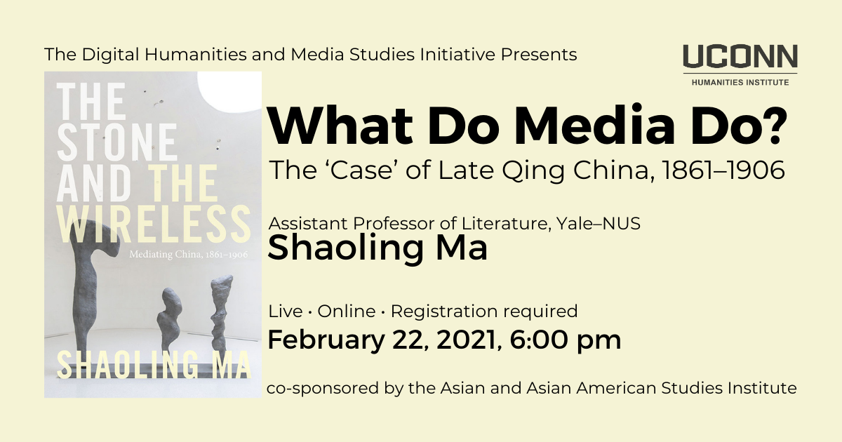 The Digital Humanities and Media Studies Initiative Presents: What Do Media Do?: The Case of Late Qing China. Assistant Professor of LIterature, Yale-NUS, Shaoling Ma. Live. Online. Registration required. February 22, 2021, 6:00pm. Co-sponsored by the Asian and Asian American Studies Institute.