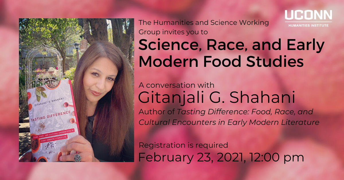 The Humanities and Science Working Group would like to invite you to Science Race, and Early Modern Food Studies. A conversation with Gitanjali G. Shahani. Author of Tasting Difference: Food, Race, and Cultural Encounters in Early Modern Literature. Registration is required. February 23, 2021, 12:00pm.