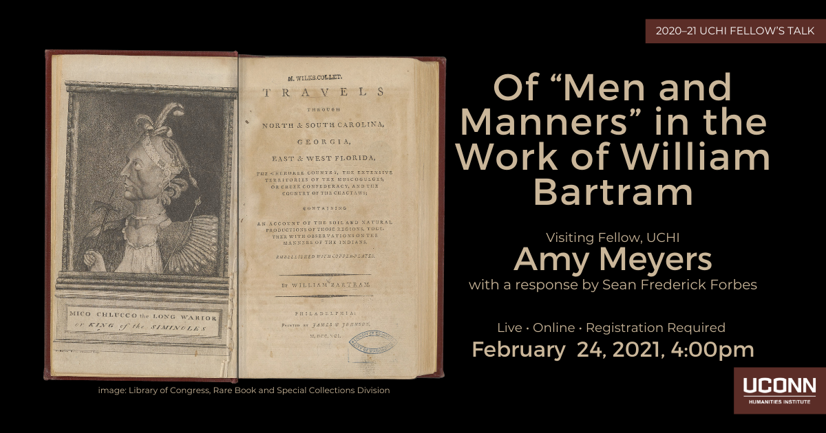 """2020-2021 Fellow's Talk. Of """"Men and Manners"""" in the Work of William Bartram. UCHI Visiting Fellow Amy Meyers, with a response by Sean Frederick Forbes. Live. Online. Registration required. February 24, 2021, 4:00pm."""