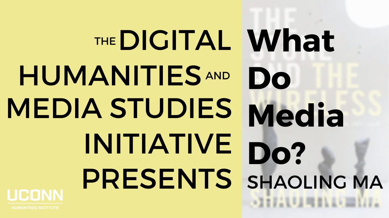 The Digital Humanities and Media Studies Initiative Presents What do Media Do? Shaoling Ma