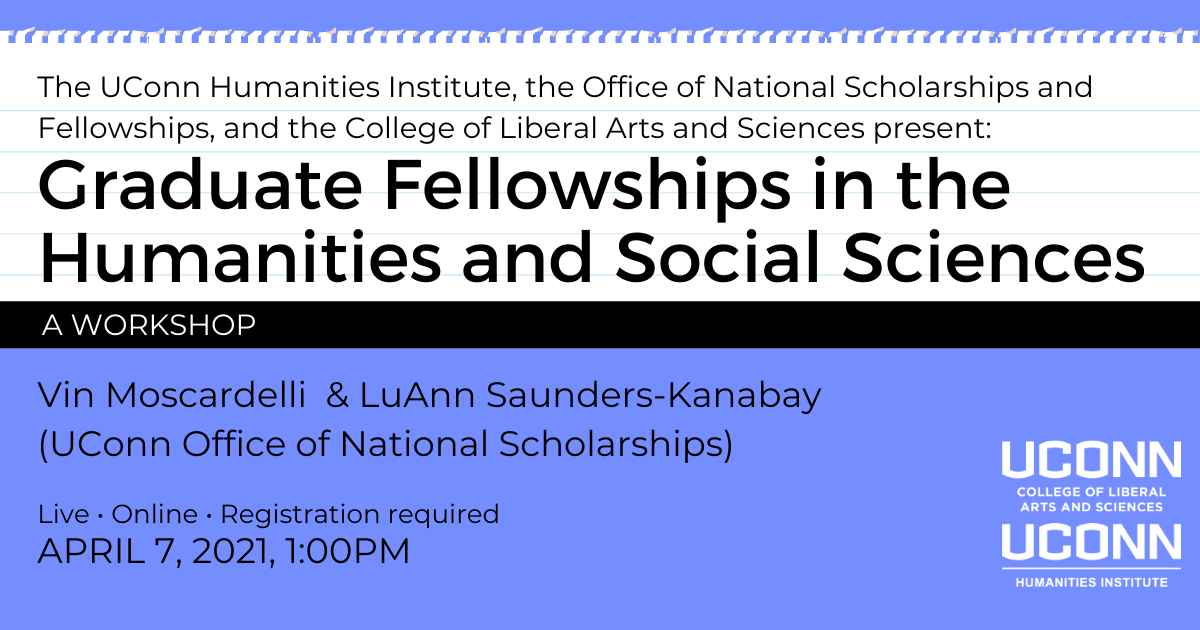 The UConn Humanities Institute, the Office of National Scholarships and Fellowships, and the College of Liberal Arts and Sciences present: Graduate Fellowships in the Humanities and Social Sciences: A Workshop. Win Moscardelli & LuAnn Saunders-Kanaby (UConn Office of National Scholarships). Live. Online. Registration required. April 7, 2021, 1:00pm.
