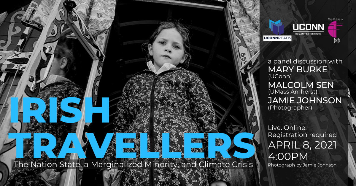 Irish Travellers: The Nation State, a Marginalized Minority, and Climate Crisis. A panel discussion with Mary Burke (UConn), Malcolm Sen (UMass Amherst), and Jamie Johnson (Photographer). Live. Online. Registration reuiqred. APril 8, 2021, 4:00pm. UConn Reads. The Future of Truth. UConn Humanities Institute.