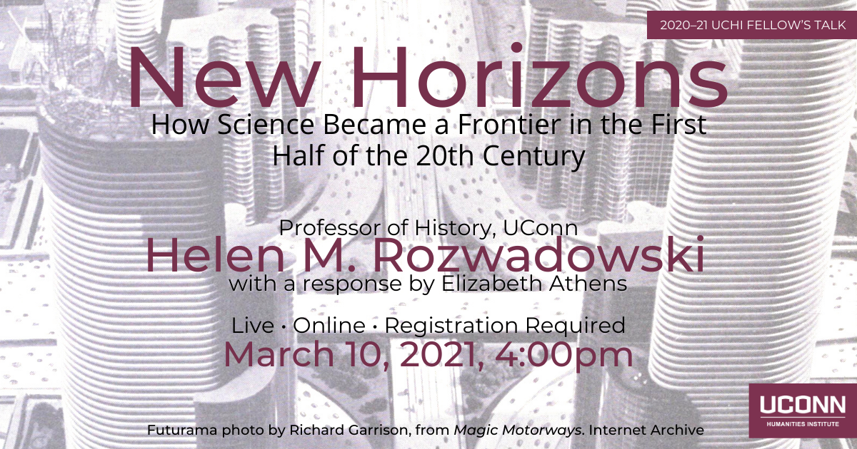 Fellow's talk 2020–21. New Horizons: How Science Became a Frontier in the First Half of the 20th Century. Professor of History, UConn Helen Rozwadowski, with a response by Elizabeth Athens. Live. Online. Registration required. March 10, 2021, 4:00pm. UConn Humanities Institute.