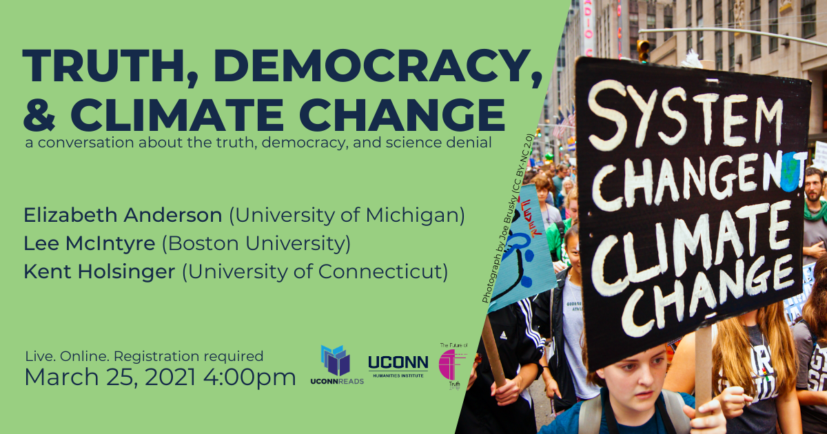 UConn Reads: Truth, Democracy & Climate Change: A Conversation about truth, democracy, and science denial. Elizabeth Anderson (University of Michigan), Lee McIntyre (Boston University), Kent Holsinger (UConn). Live. Online. Registration required. March 25, 2021, 4:00pm. UConn Reads, UConn humanities Institute, The Future of Truth.