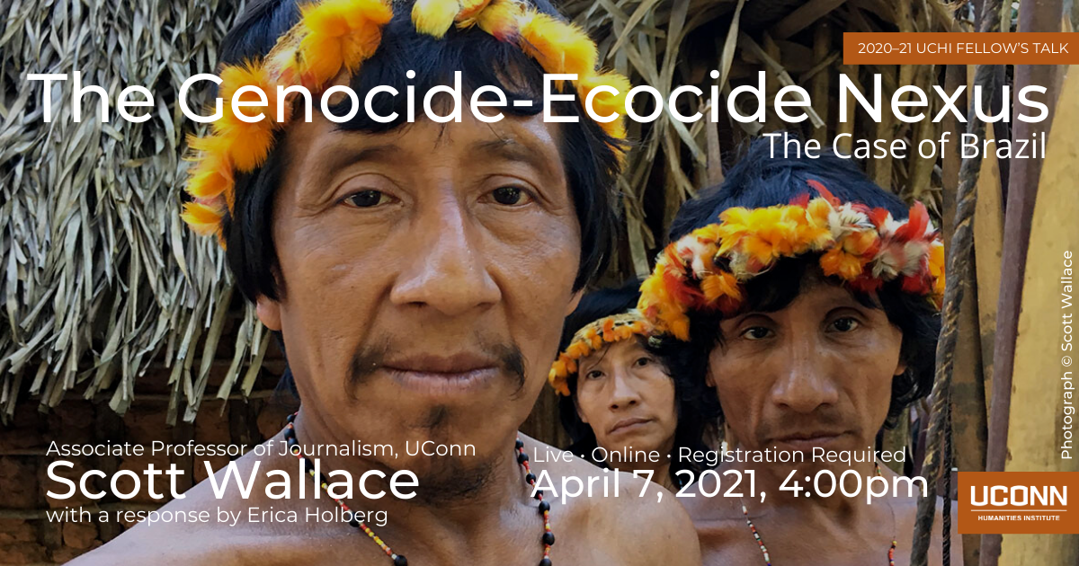 2020–21 UCHI Fellow's Talk. The Genocide–Ecocide Nexus: The Case of Brazil. Associate Professor of Journalism, UConn, Scott Wallace, with a response by Erica Holberg. Live. Online. Registration required. April 7, 2021, 4:00pm.