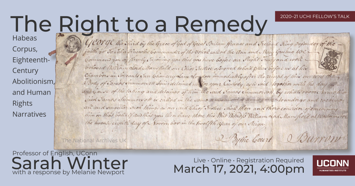 2020-21 Fellow's talk. The Right to a Remedy: Habeas Corpus, Eighteenth-Century Abolitionism, and Human Rights Narrative. Profess of English, Sarah Winter with a response by Melanie Newport. Live. Online. Registration required. March 17, 2021, 2:00pm. UConn Humanities Institute.