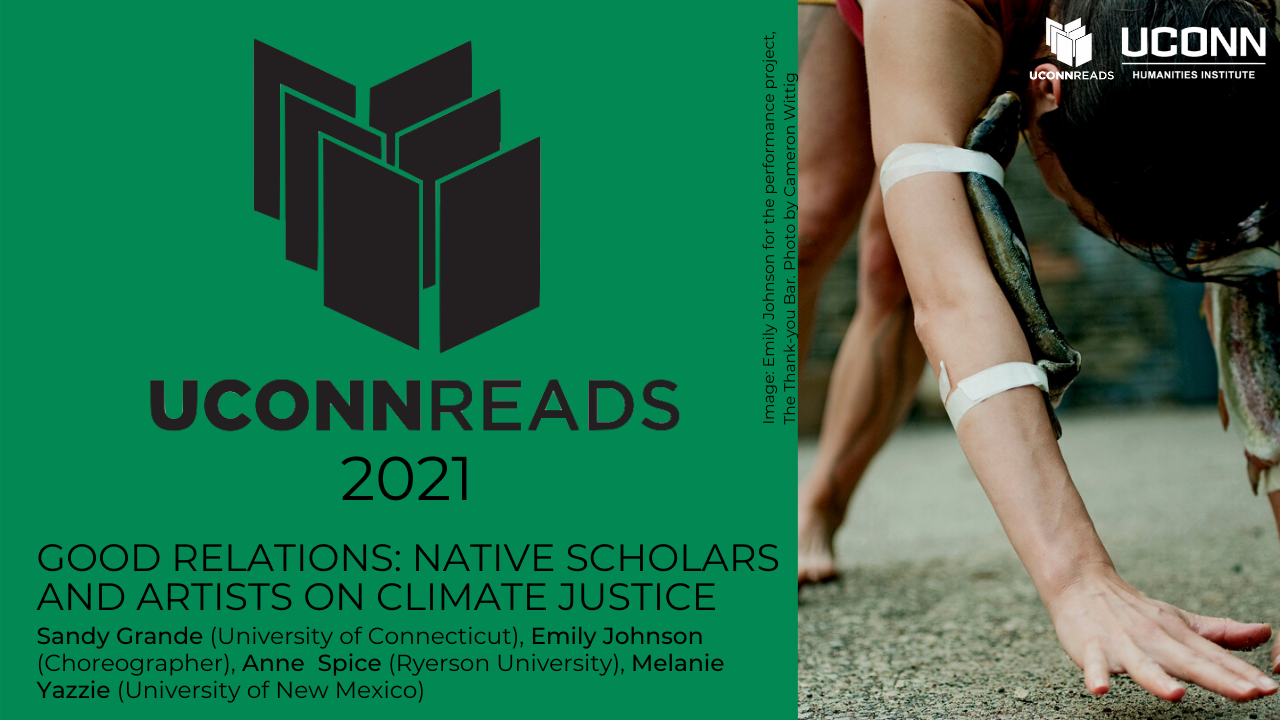 UConn Reads 2021. Good Relations: Native Scholars and Artists on Climate Justice. Sandy Grande, Emily Johnson, Anne Spice, and Melanie Yazzie.
