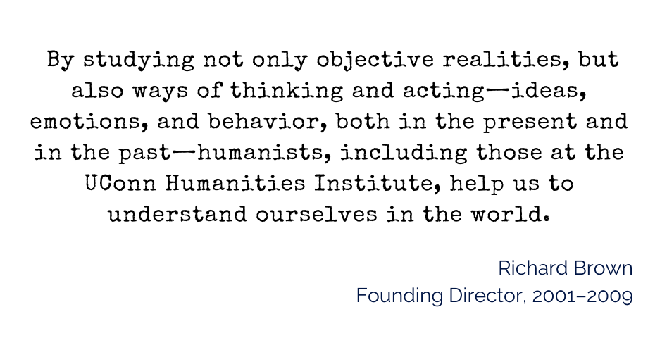 """inset quote: """"By studying not only objective realities, but also ways of thinking and acting—ideas, emotions, and behavior, both in the present and in the past—humanists, including those at the University of Connecticut Humanities Institute, help us to understand ourselves in the world."""""""