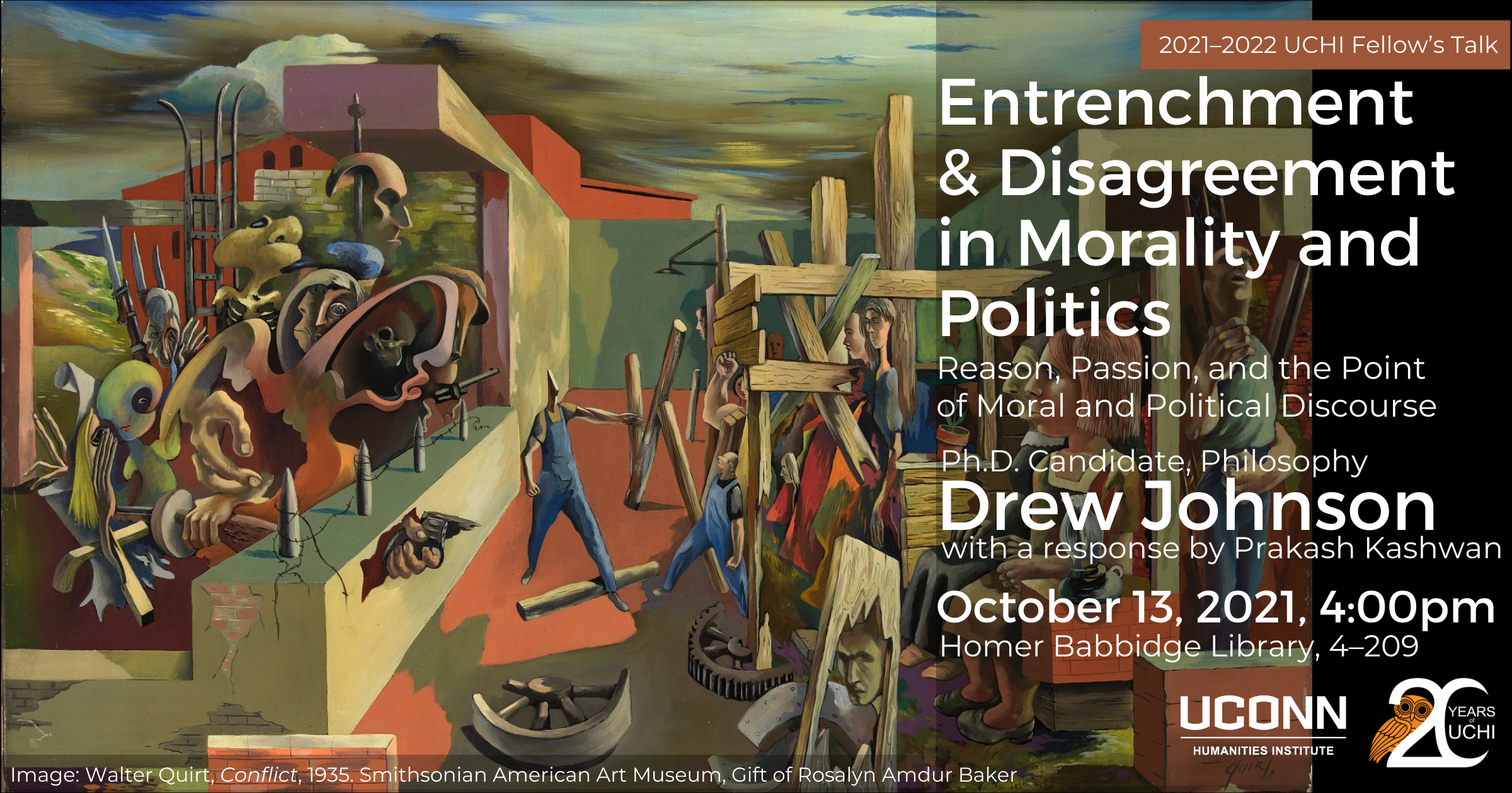 2021–22 UCHI Fellow's Talks. Entrenchment and Disagreement in Morality and Politics: Reason, Passion, and the Point of Moral and Political Discourse. Phd Candidate, Philosophy, Drew Johnson. With a response by Prakash Kashwan. October 13, 2021, 4:00pm, Homer Babbidge Library, 4-209