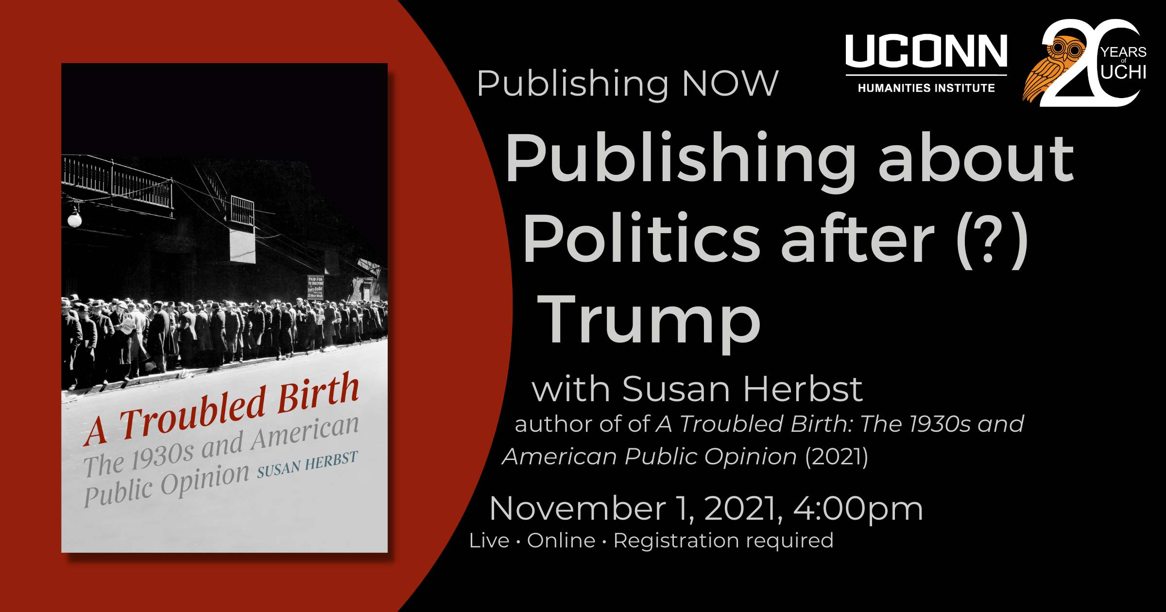 Publishing NOW: Publishing about politics after (?) Trump. Susan Herbst, author of A Troubled Birth: The 1930s and American Public Opinion. November 1, 2021, 4:00pm. Live Online. Registration required.