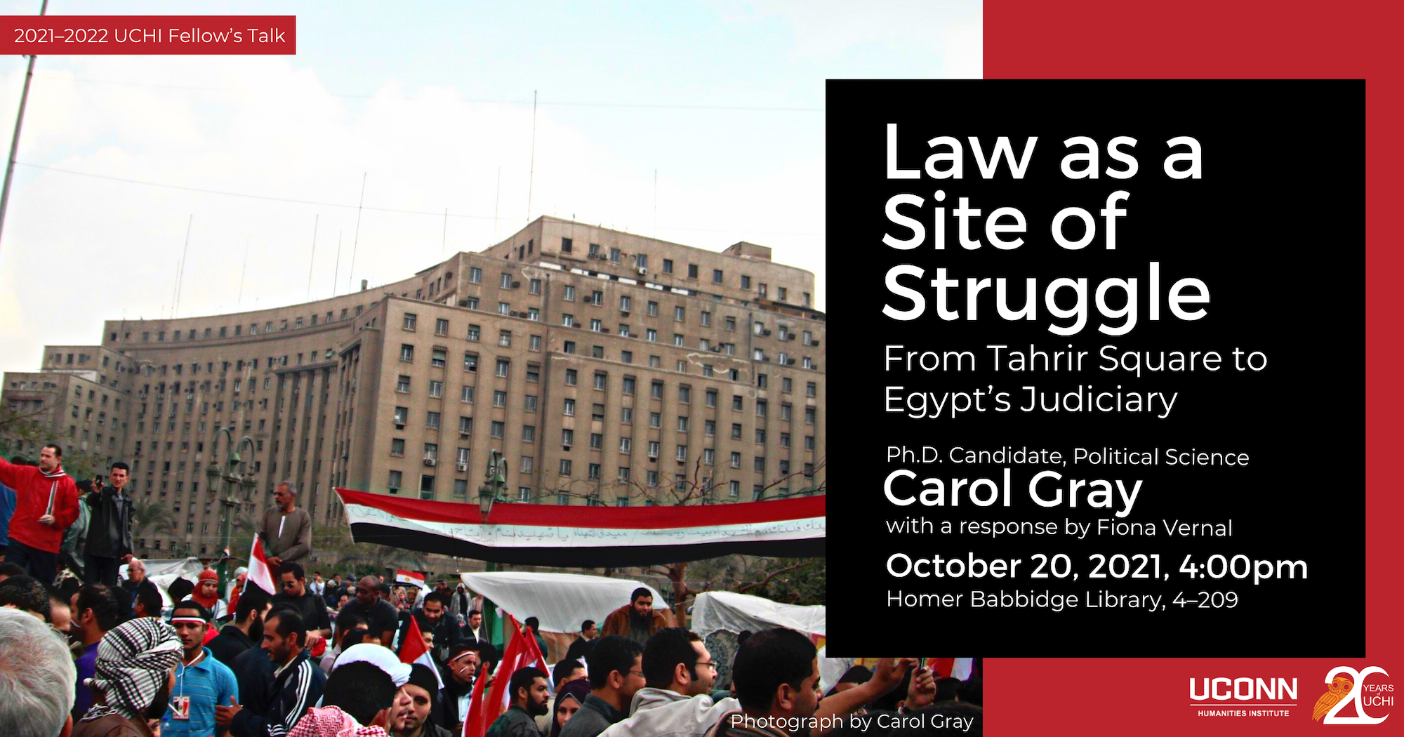 2021-22 UCHI fellow's Talk. Law as a site of struggle: From Tahrir Square to Egypt's Judiciary. PhD Candidate, Political Science Carol Gray. With a response by Fiona Vernal. October 20, 2021, 4:00pm. Homer Babbidge Library 4-209